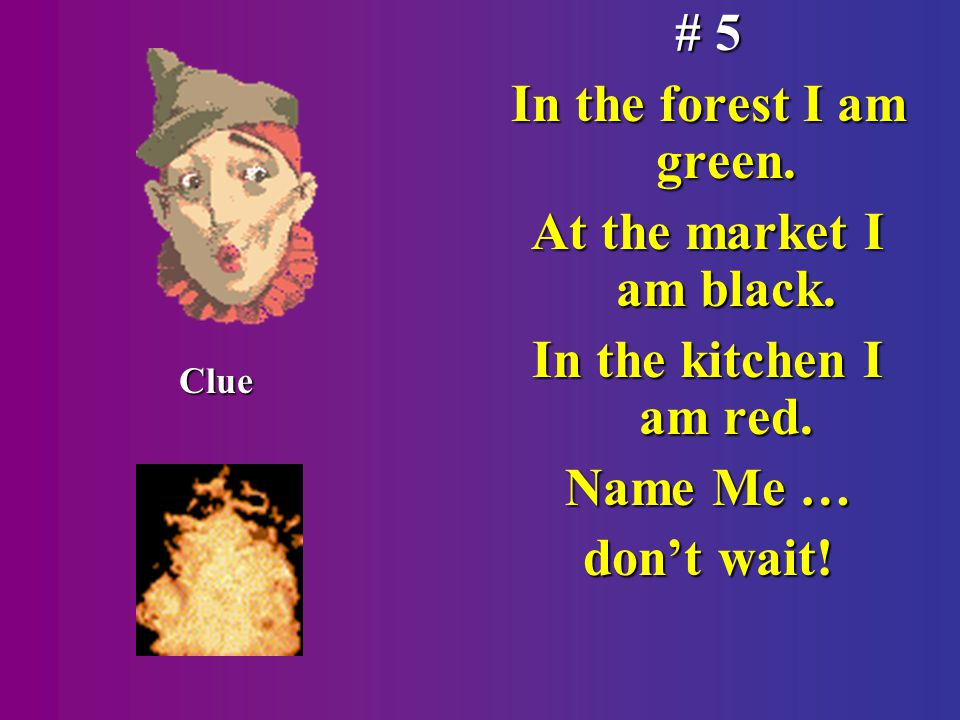 # 5 In the forest I am green. At the market I am black.