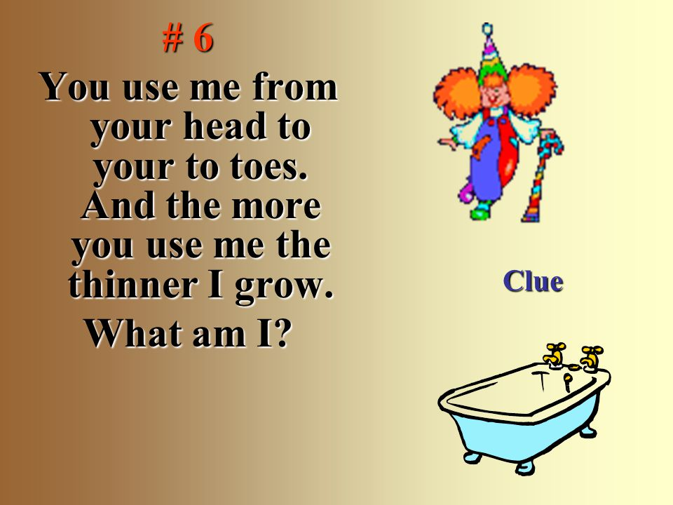 # 6 You use me from your head to your to toes. And the more you use me the thinner I grow. What am I