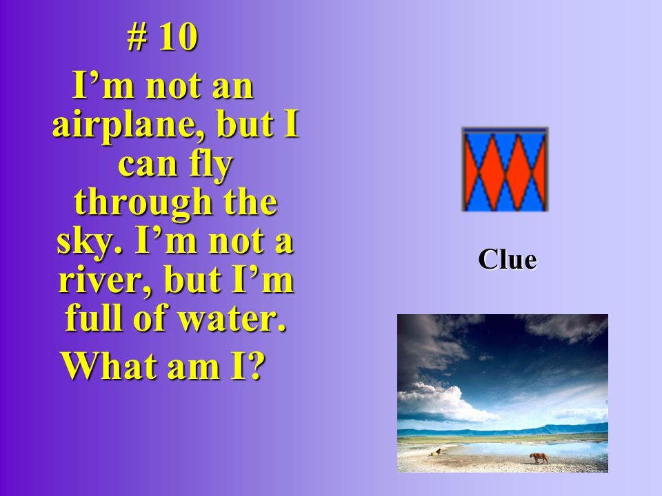 # 10 I'm not an airplane, but I can fly through the sky. I'm not a river, but I'm full of water. What am I