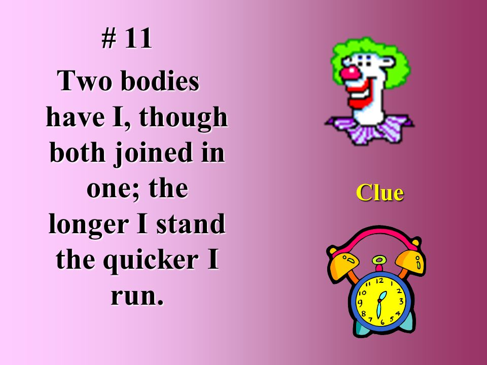 # 11 Two bodies have I, though both joined in one; the longer I stand the quicker I run. Clue