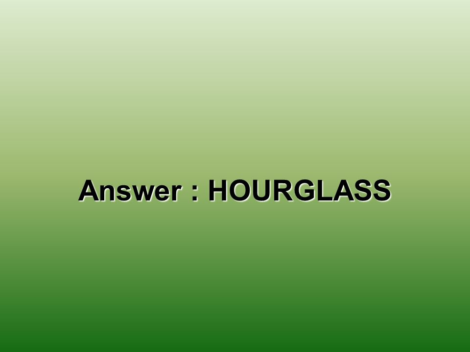 Answer : HOURGLASS