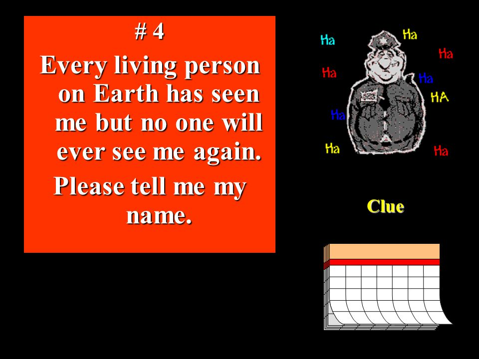 # 4 Every living person on Earth has seen me but no one will ever see me again. Please tell me my name.