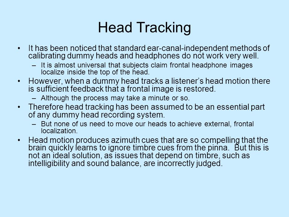 Head Tracking It has been noticed that standard ear-canal-independent methods of calibrating dummy heads and headphones do not work very well.