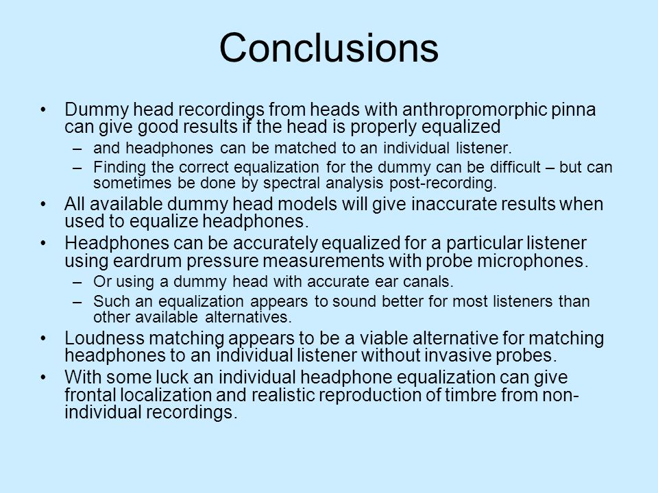 Conclusions Dummy head recordings from heads with anthropromorphic pinna can give good results if the head is properly equalized.