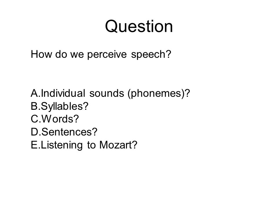 Question How do we perceive speech Individual sounds (phonemes)