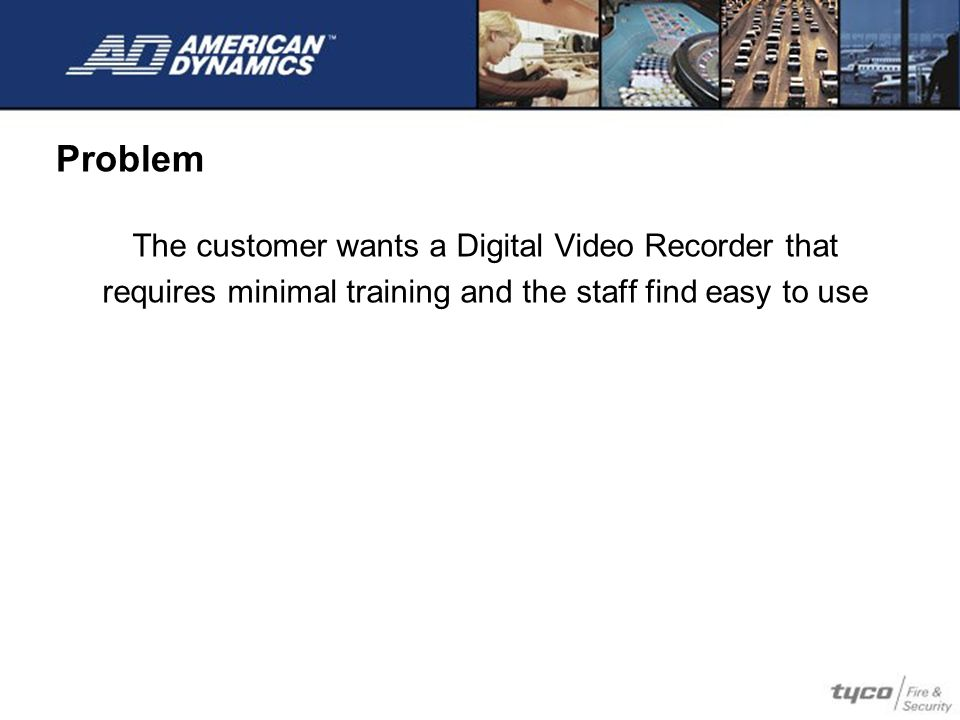 Problem The customer wants a Digital Video Recorder that