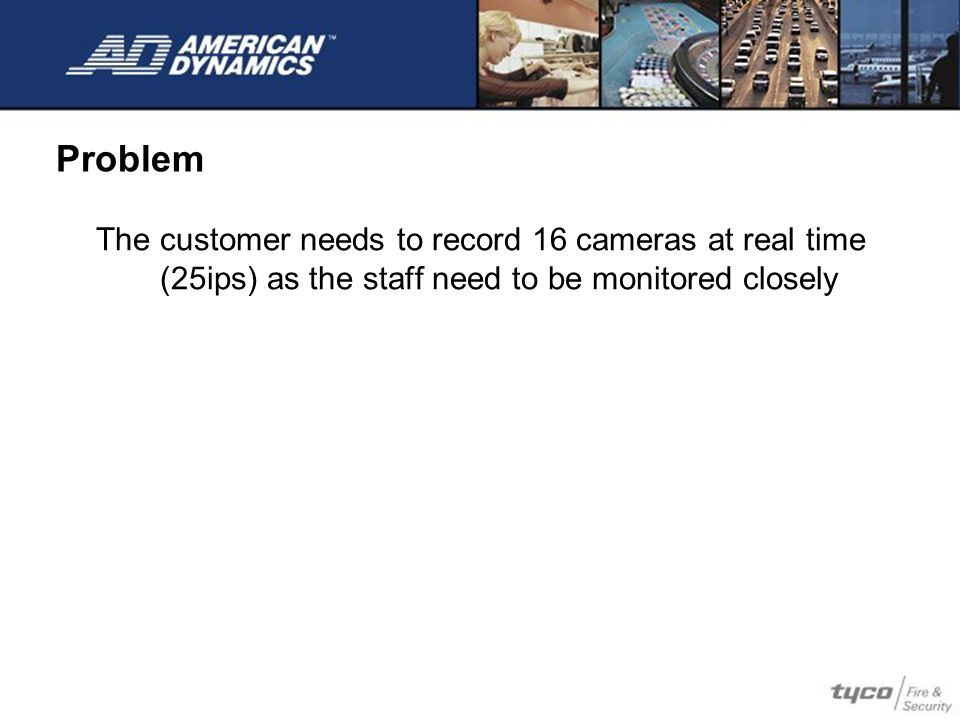 Problem The customer needs to record 16 cameras at real time (25ips) as the staff need to be monitored closely.