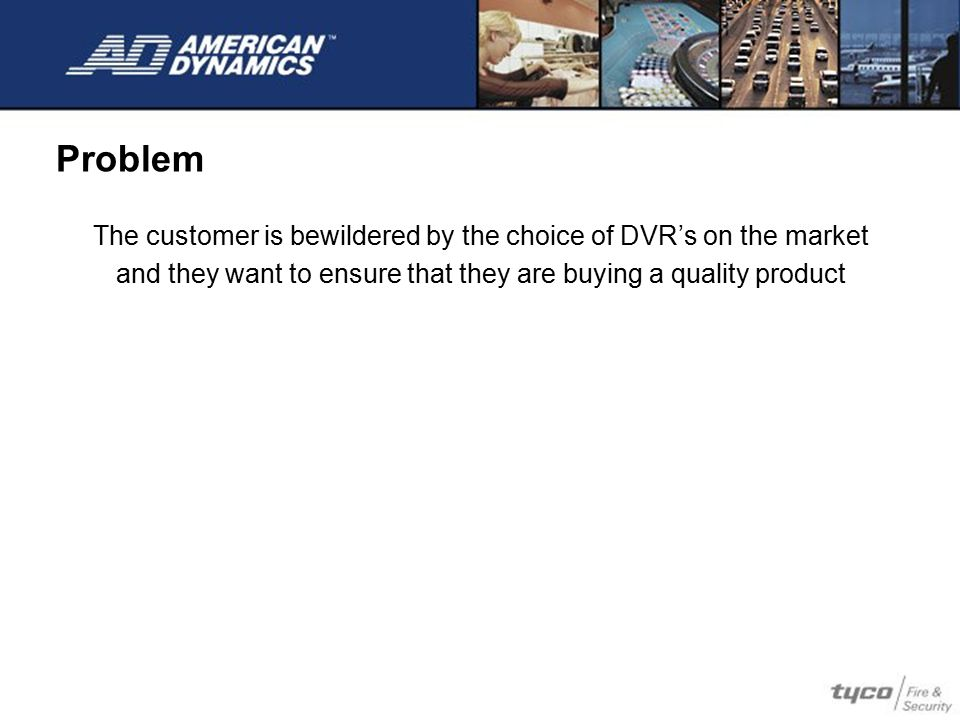 Problem The customer is bewildered by the choice of DVR's on the market.