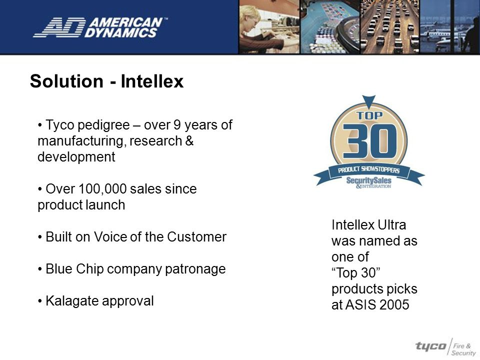 Solution - Intellex Tyco pedigree – over 9 years of manufacturing, research & development. Over 100,000 sales since product launch.