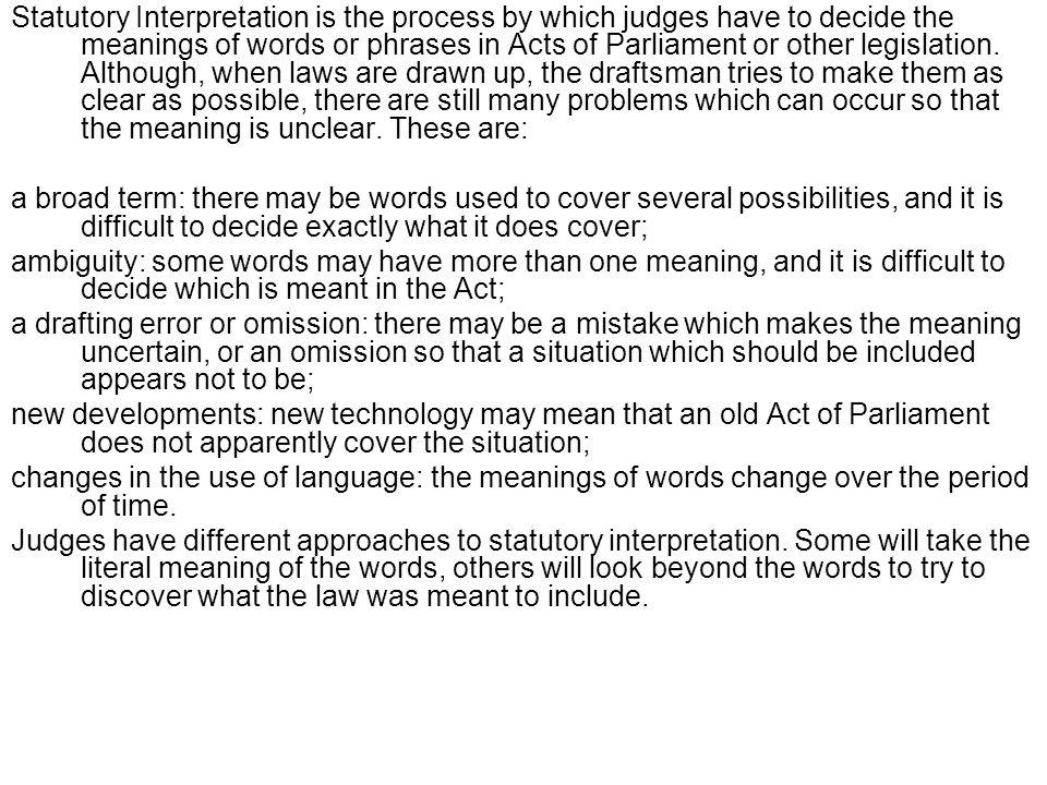 Statutory Interpretation is the process by which judges have to decide the meanings of words or phrases in Acts of Parliament or other legislation. Although, when laws are drawn up, the draftsman tries to make them as clear as possible, there are still many problems which can occur so that the meaning is unclear. These are: