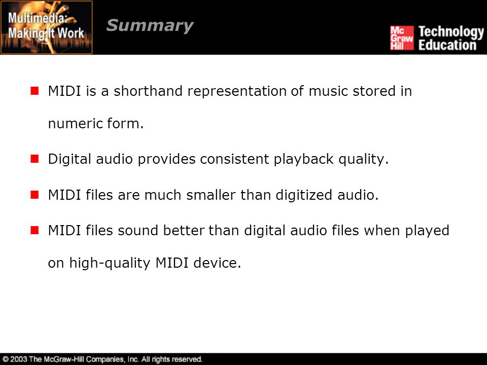 Summary MIDI is a shorthand representation of music stored in numeric form. Digital audio provides consistent playback quality.