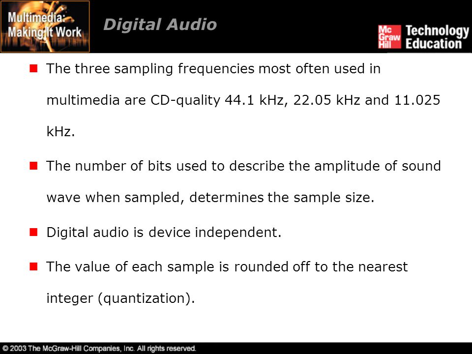 Digital Audio The three sampling frequencies most often used in multimedia are CD-quality 44.1 kHz, 22.05 kHz and 11.025 kHz.
