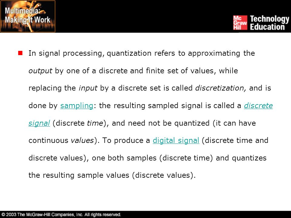 In signal processing, quantization refers to approximating the output by one of a discrete and finite set of values, while replacing the input by a discrete set is called discretization, and is done by sampling: the resulting sampled signal is called a discrete signal (discrete time), and need not be quantized (it can have continuous values).