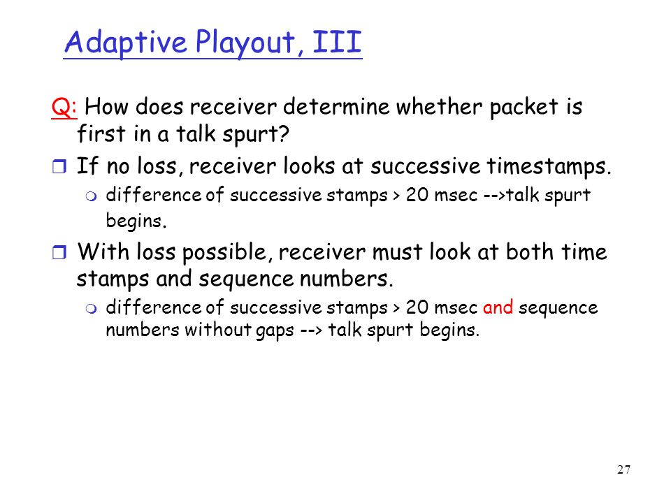 Adaptive Playout, III Q: How does receiver determine whether packet is first in a talk spurt If no loss, receiver looks at successive timestamps.