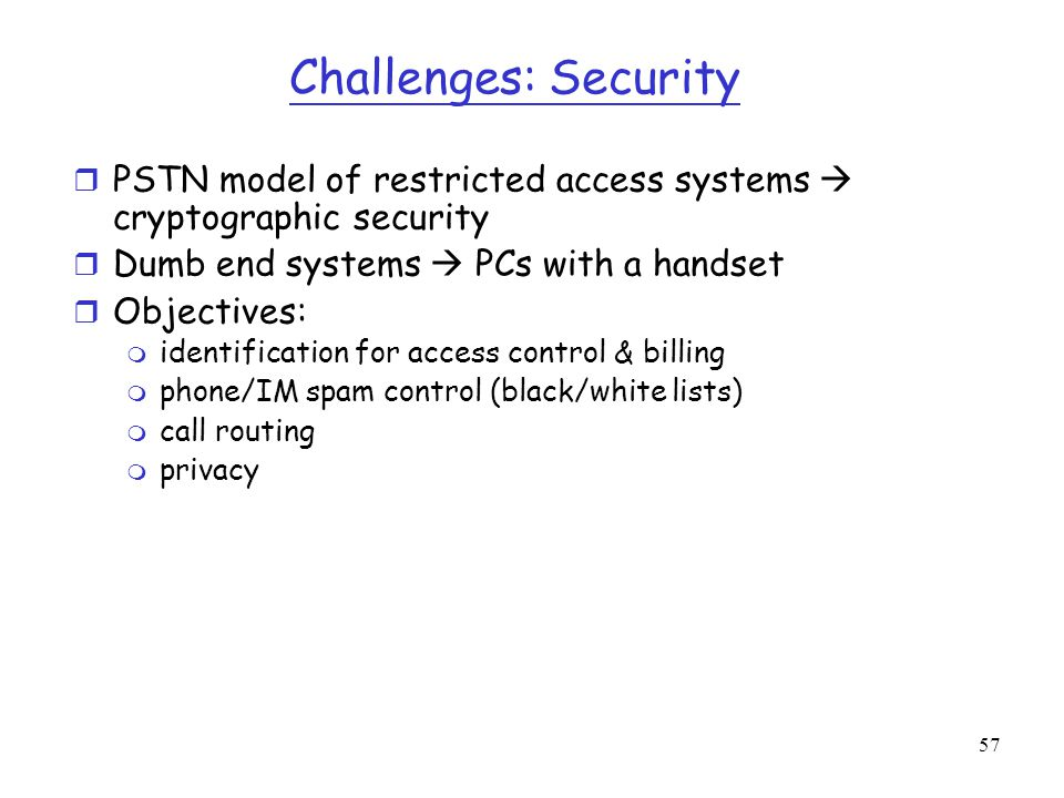 Challenges: Security PSTN model of restricted access systems  cryptographic security. Dumb end systems  PCs with a handset.