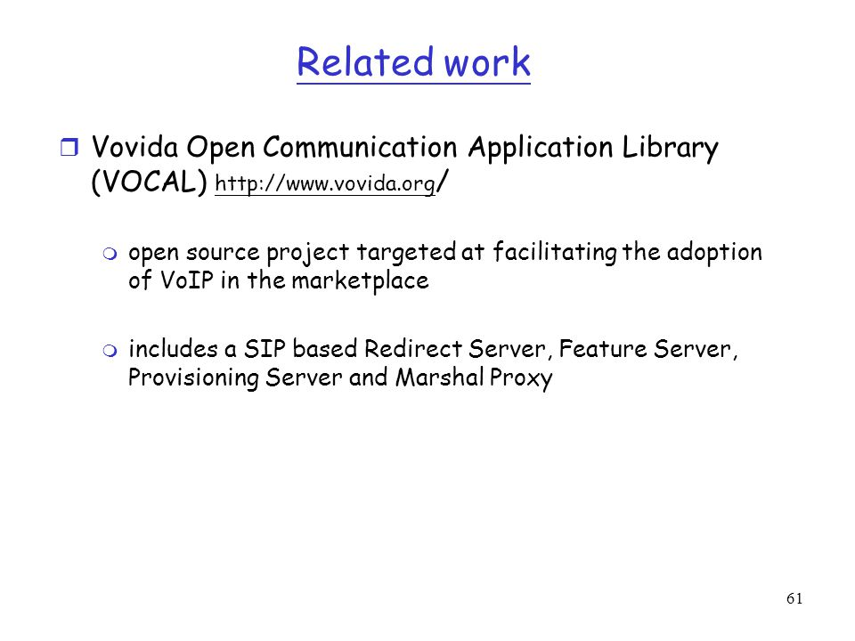 Related work Vovida Open Communication Application Library (VOCAL) http://www.vovida.org/