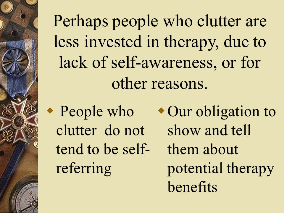 Perhaps people who clutter are less invested in therapy, due to lack of self-awareness, or for other reasons.