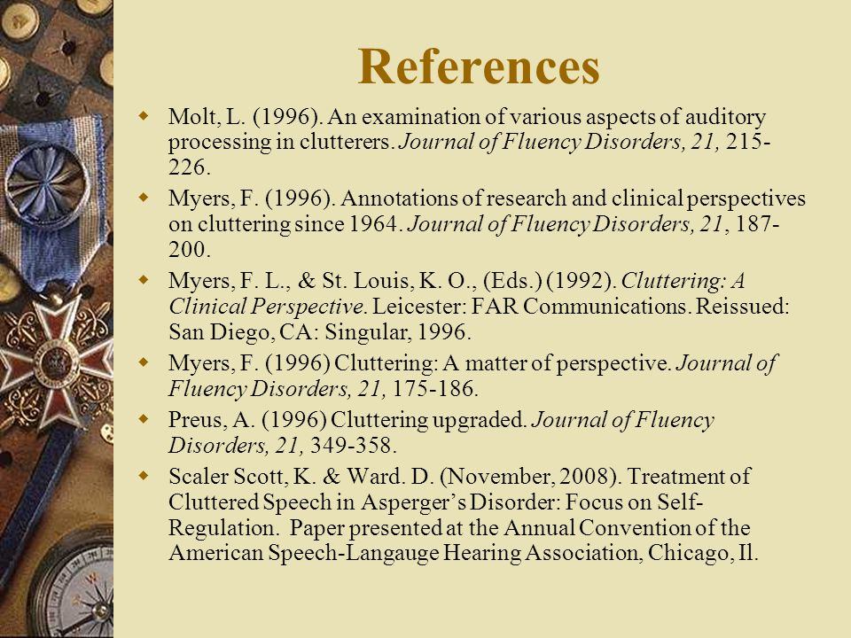 References Molt, L. (1996). An examination of various aspects of auditory processing in clutterers. Journal of Fluency Disorders, 21, 215-226.