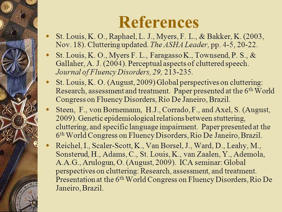 References St. Louis, K. O., Raphael, L. J., Myers, F. L., & Bakker, K. (2003, Nov. 18). Cluttering updated. The ASHA Leader, pp. 4-5, 20-22.