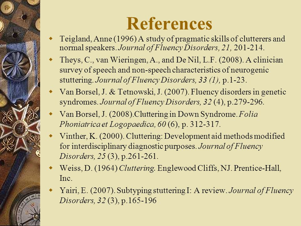 References Teigland, Anne (1996) A study of pragmatic skills of clutterers and normal speakers. Journal of Fluency Disorders, 21, 201-214.