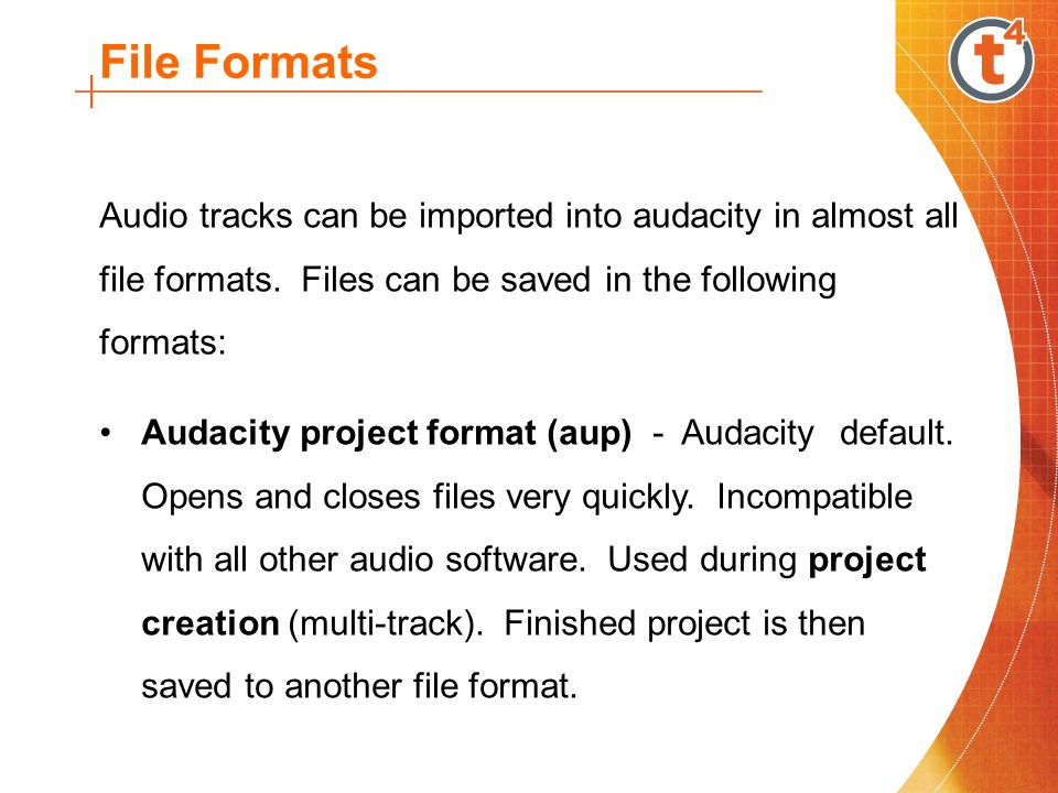 File Formats Audio tracks can be imported into audacity in almost all file formats. Files can be saved in the following formats: