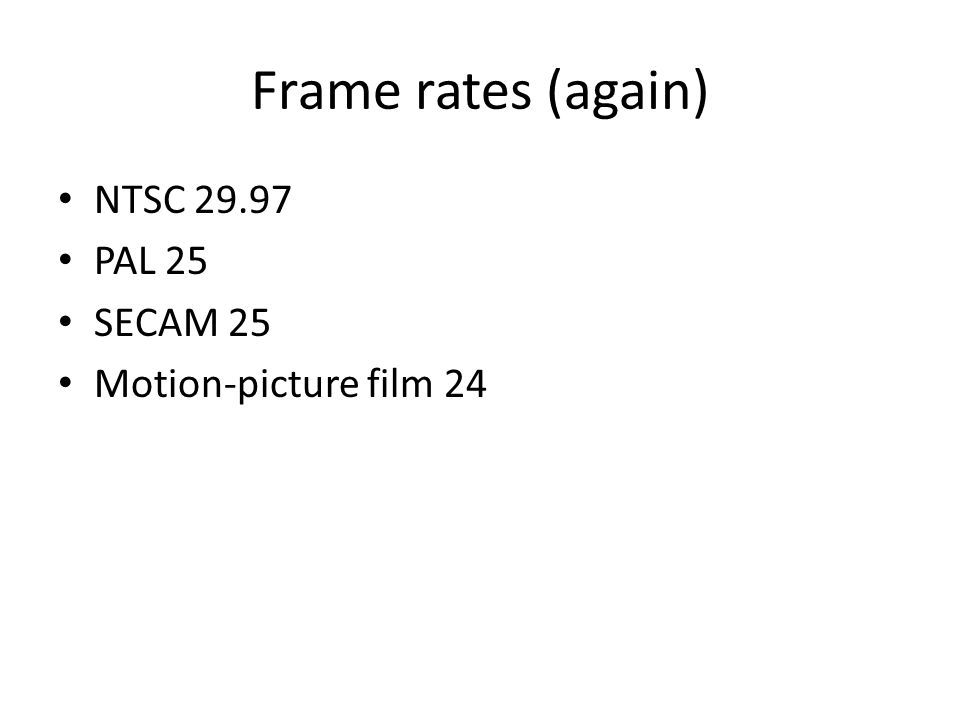 Frame rates (again) NTSC 29.97 PAL 25 SECAM 25 Motion-picture film 24