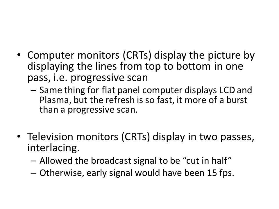 Television monitors (CRTs) display in two passes, interlacing.