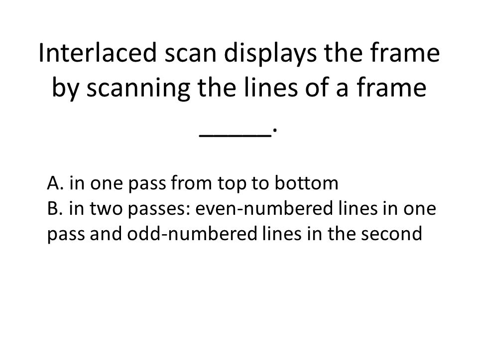 Interlaced scan displays the frame by scanning the lines of a frame _____.