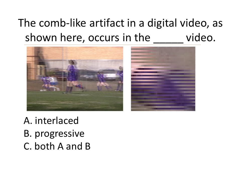 The comb-like artifact in a digital video, as shown here, occurs in the _____ video.