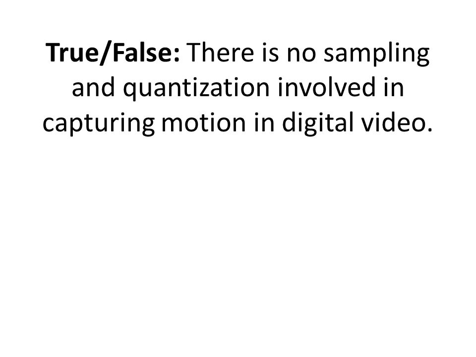 True/False: There is no sampling and quantization involved in capturing motion in digital video.
