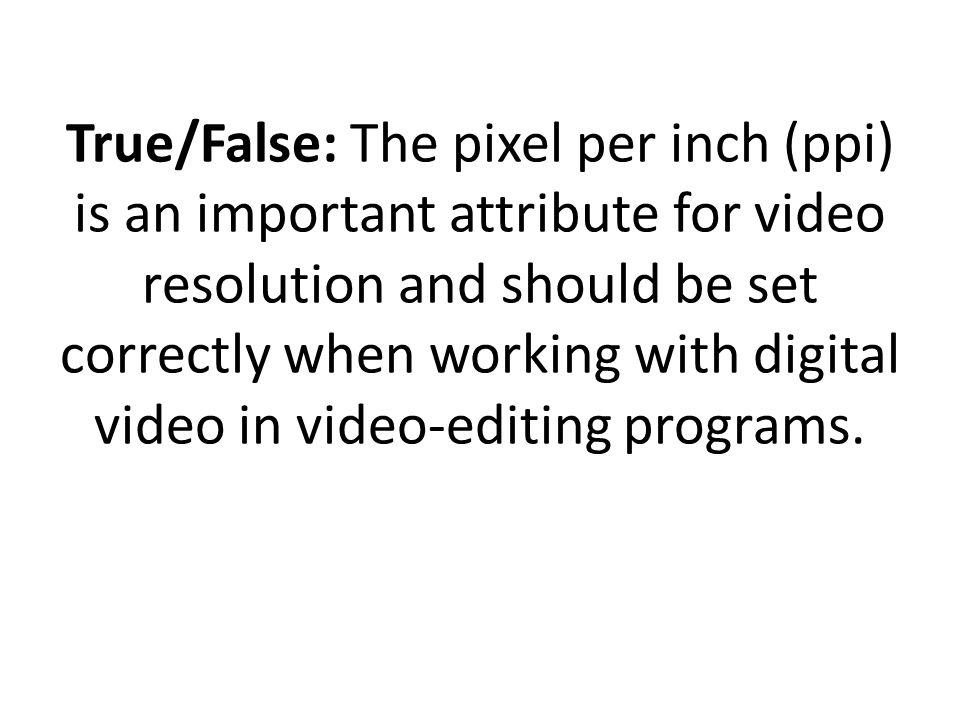 True/False: The pixel per inch (ppi) is an important attribute for video resolution and should be set correctly when working with digital video in video-editing programs.