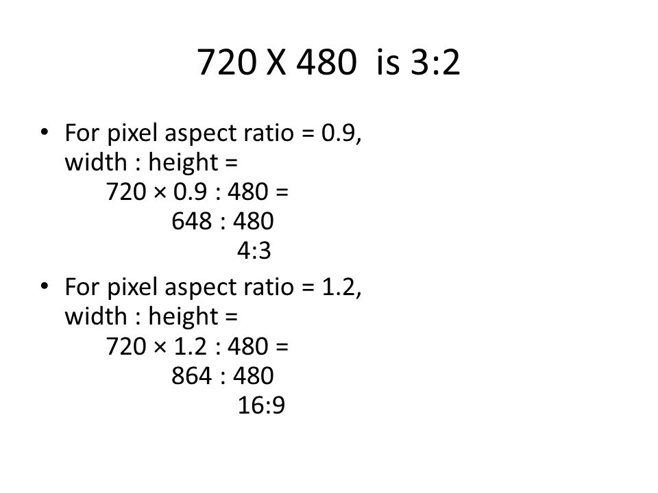 720 X 480 is 3:2 For pixel aspect ratio = 0.9, width : height = 720 × 0.9 : 480 = 648 : 480 4:3.