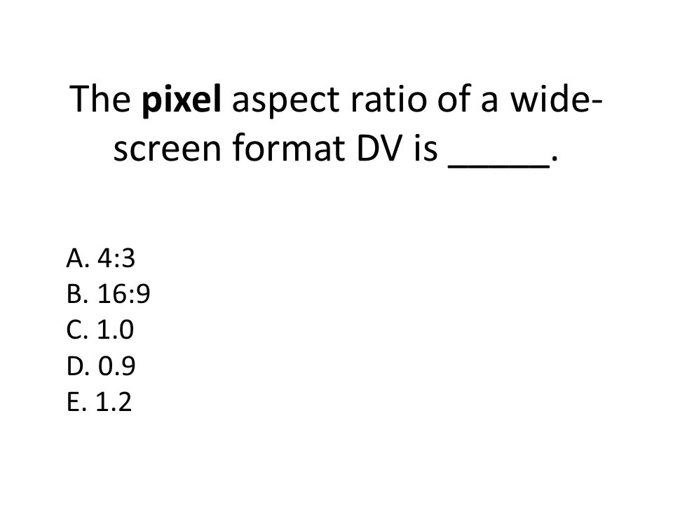 The pixel aspect ratio of a wide-screen format DV is _____.