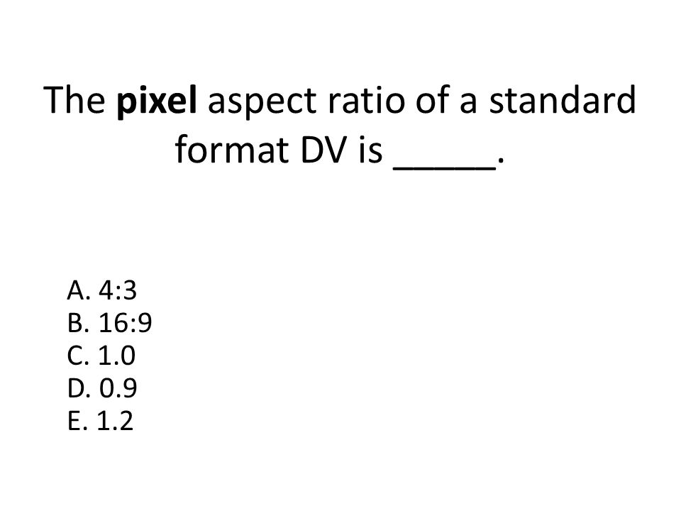 The pixel aspect ratio of a standard format DV is _____.