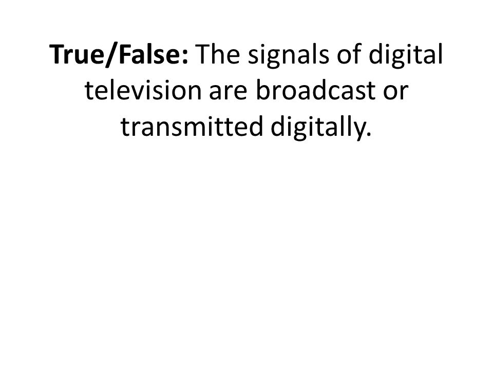 True/False: The signals of digital television are broadcast or transmitted digitally.