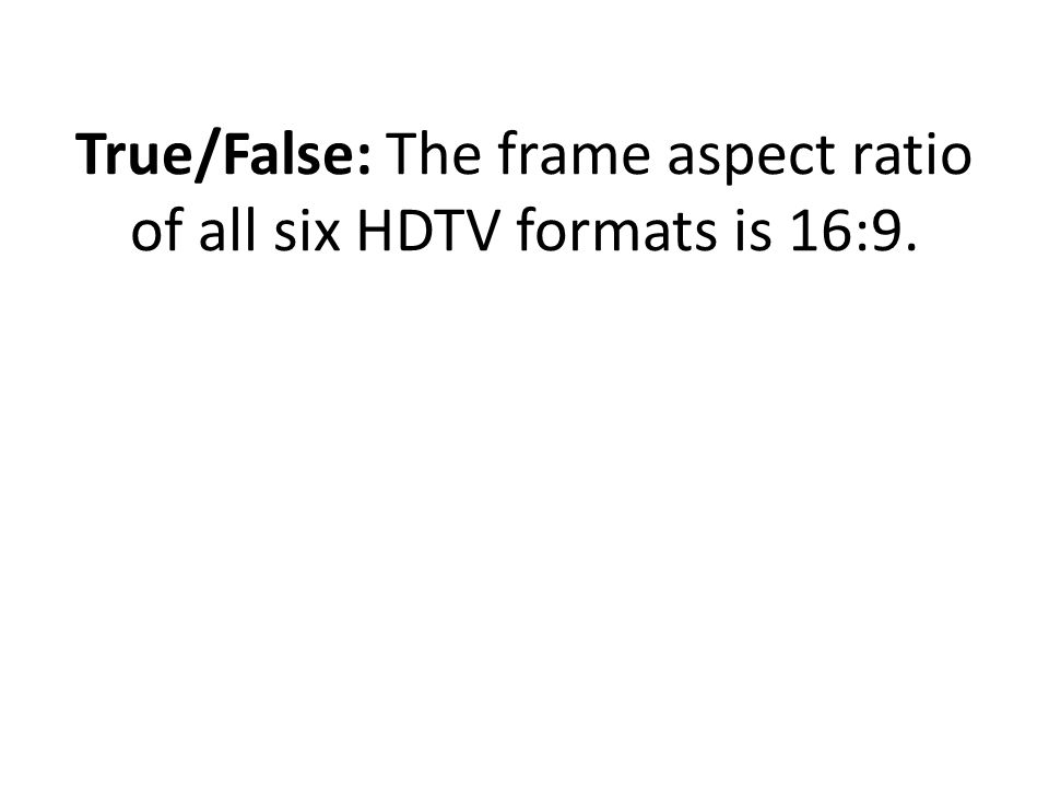 True/False: The frame aspect ratio of all six HDTV formats is 16:9.