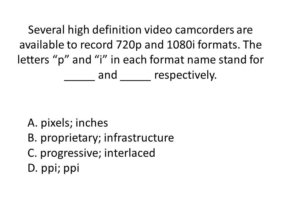 Several high definition video camcorders are available to record 720p and 1080i formats. The letters p and i in each format name stand for _____ and _____ respectively.