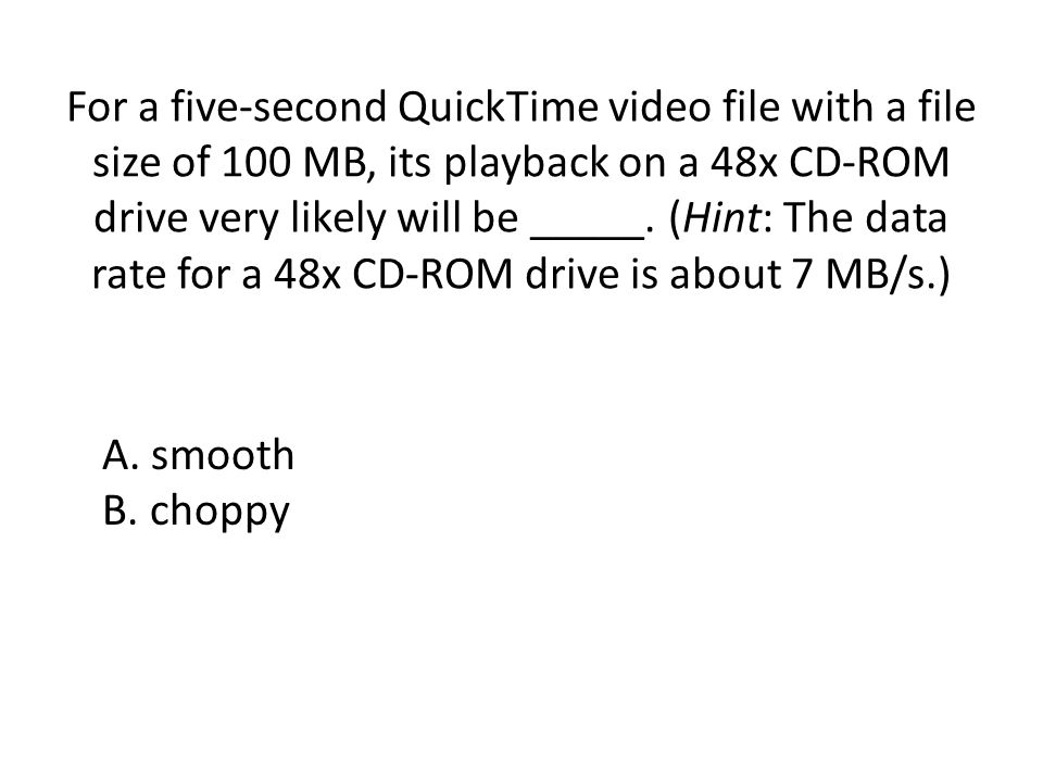 For a five-second QuickTime video file with a file size of 100 MB, its playback on a 48x CD-ROM drive very likely will be _____. (Hint: The data rate for a 48x CD-ROM drive is about 7 MB/s.)