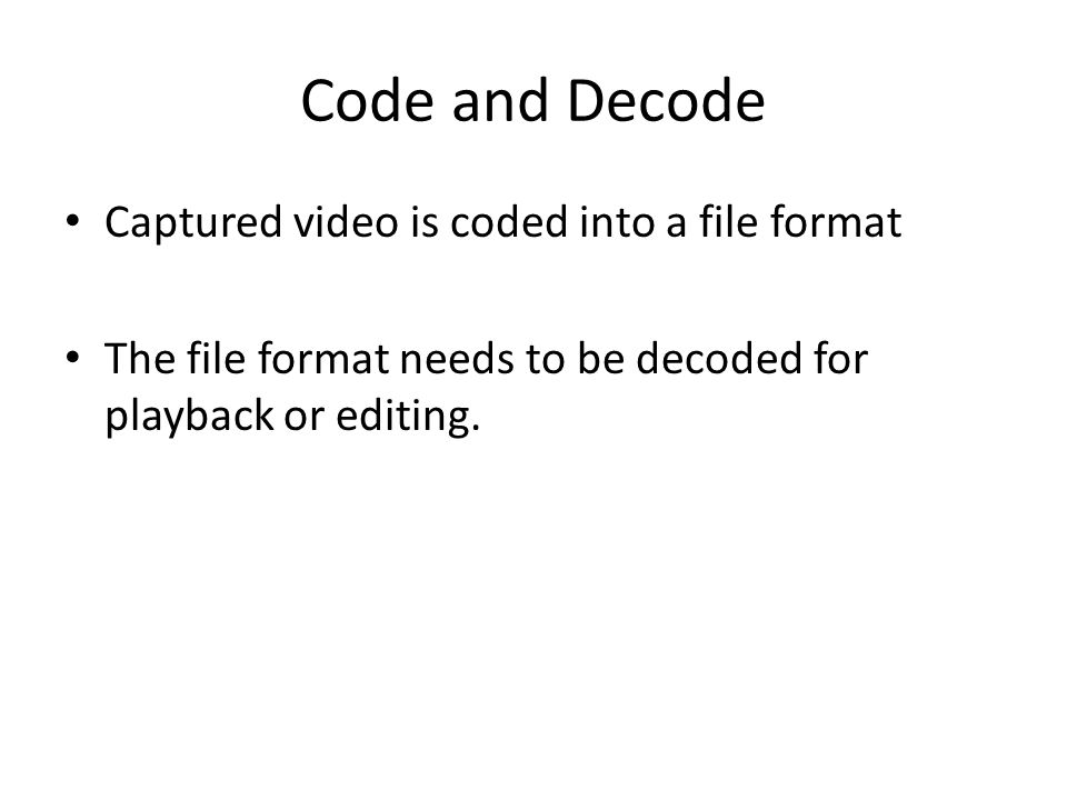 Code and Decode Captured video is coded into a file format
