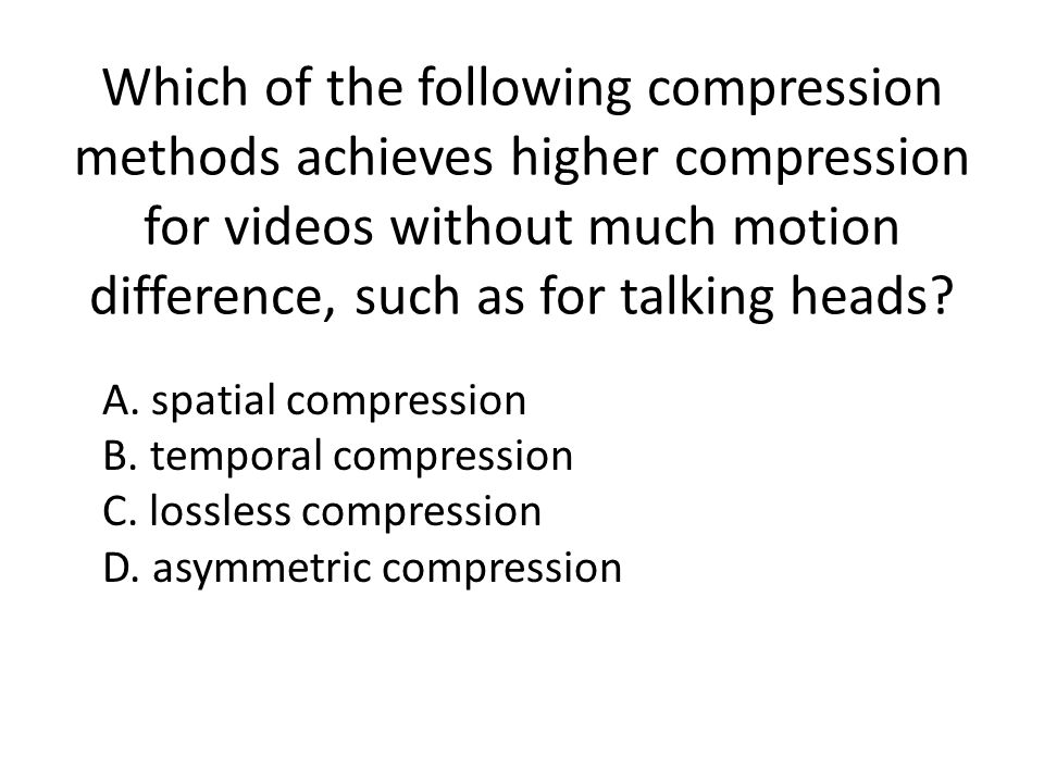 Which of the following compression methods achieves higher compression for videos without much motion difference, such as for talking heads