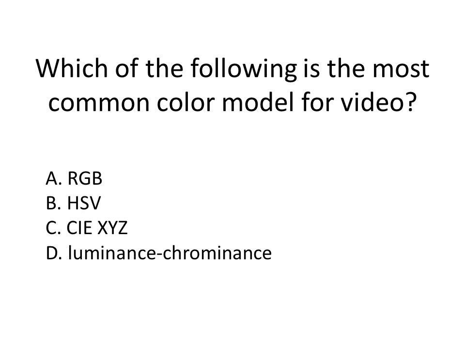Which of the following is the most common color model for video