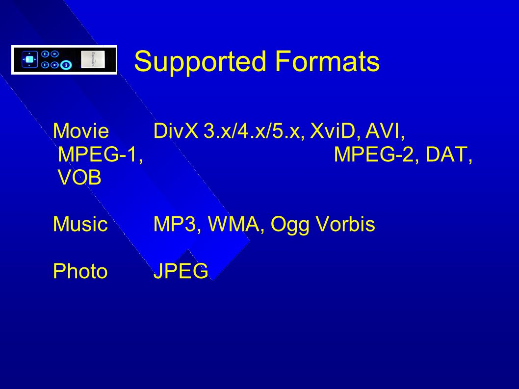 Supported Formats Movie DivX 3.x/4.x/5.x, XviD, AVI, MPEG-1, MPEG-2, DAT, VOB. Music MP3, WMA, Ogg Vorbis.