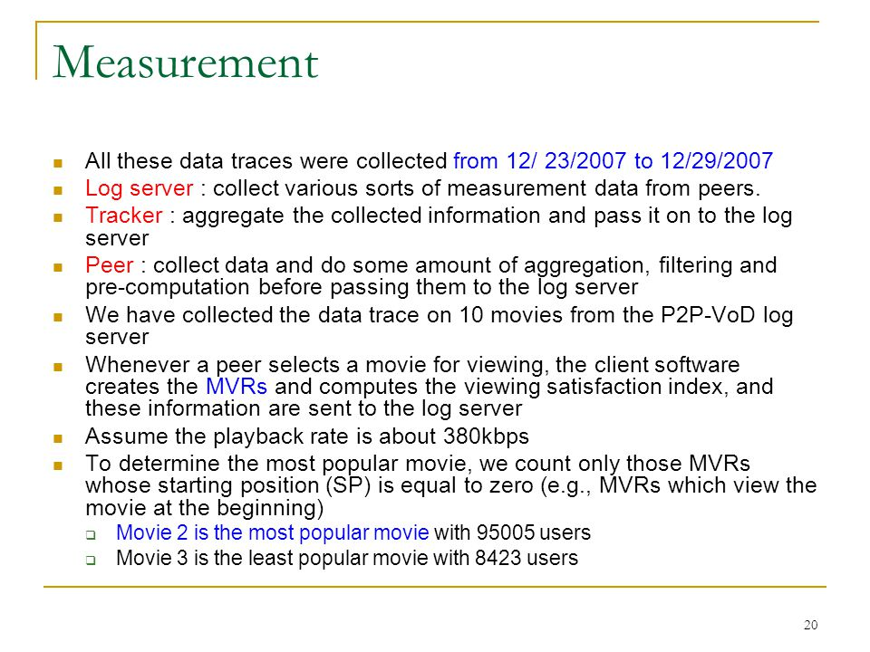 Measurement All these data traces were collected from 12/ 23/2007 to 12/29/2007. Log server : collect various sorts of measurement data from peers.