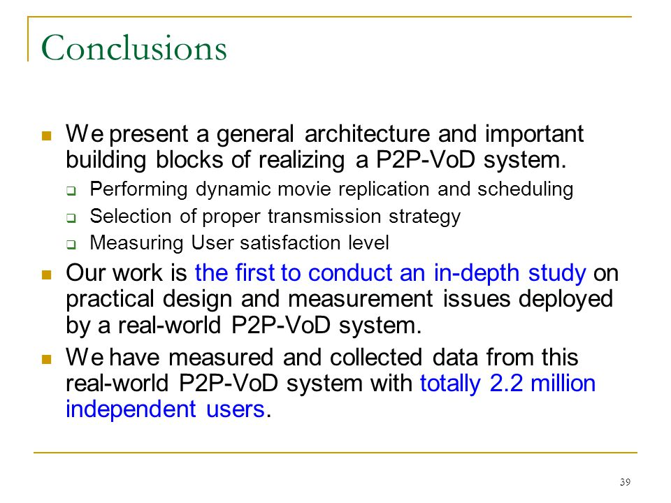 Conclusions We present a general architecture and important building blocks of realizing a P2P-VoD system.