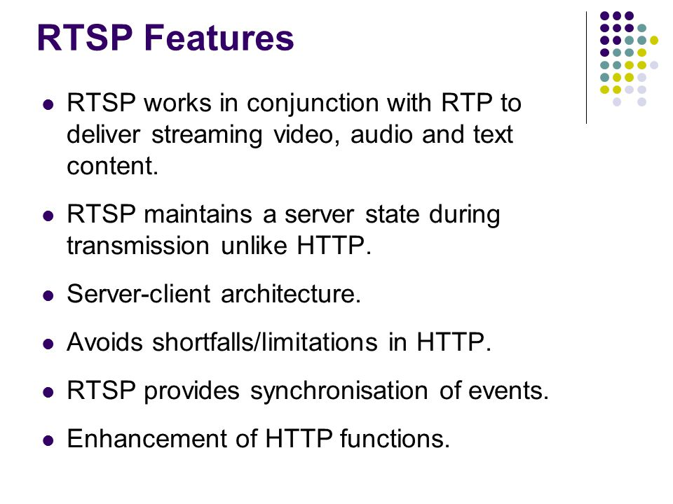 RTSP Features RTSP works in conjunction with RTP to deliver streaming video, audio and text content.
