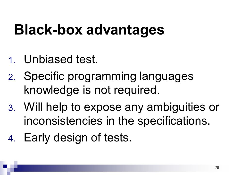 Black-box advantages Unbiased test.