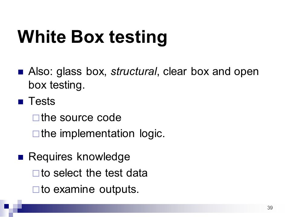White Box testing Also: glass box, structural, clear box and open box testing. Tests. the source code.