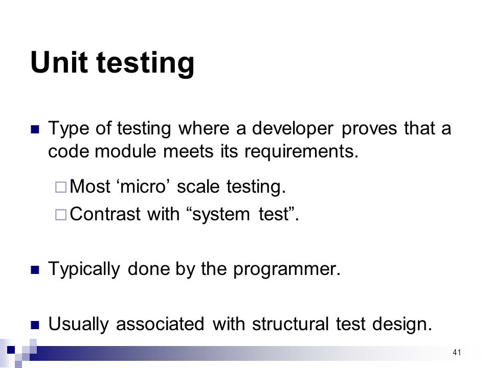 Unit testing Type of testing where a developer proves that a code module meets its requirements. Most 'micro' scale testing.