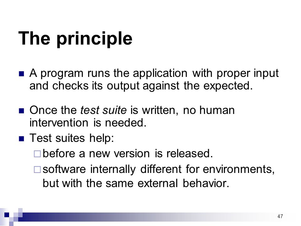 The principle A program runs the application with proper input and checks its output against the expected.