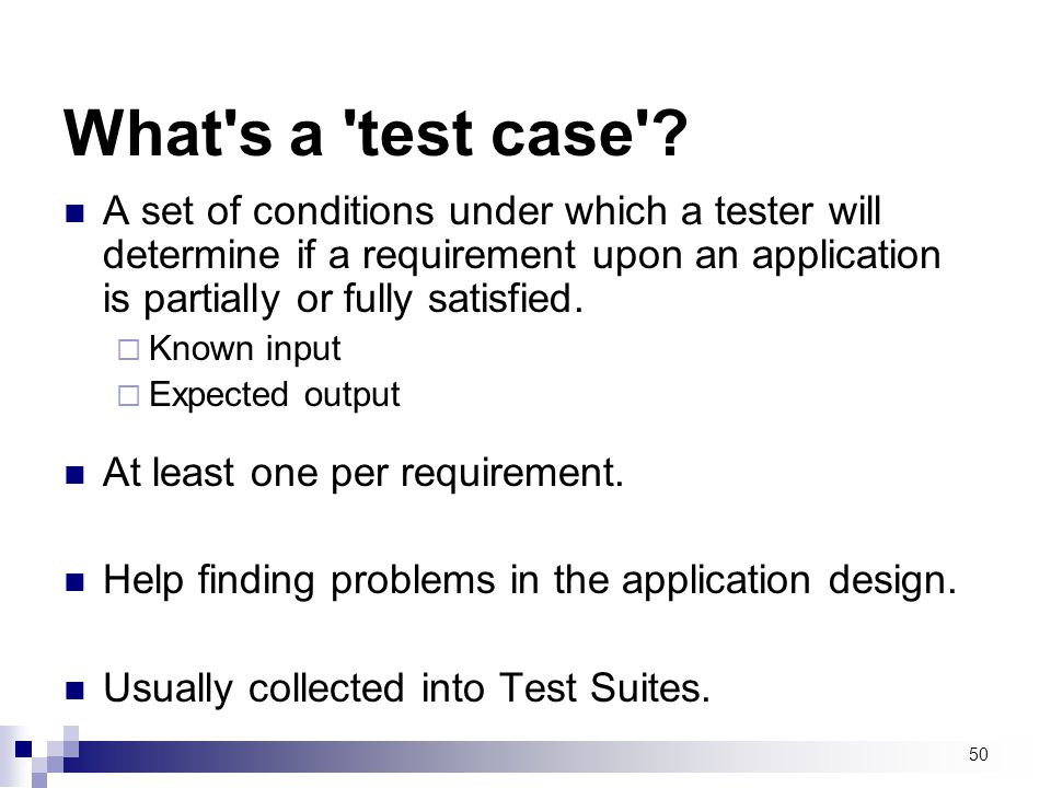 What s a test case A set of conditions under which a tester will determine if a requirement upon an application is partially or fully satisfied.